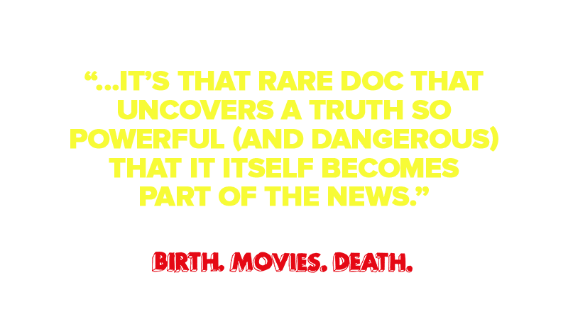 """That rare doc that uncovers a truth so powerful (and dangerous) that it itself becomes part of the news."""