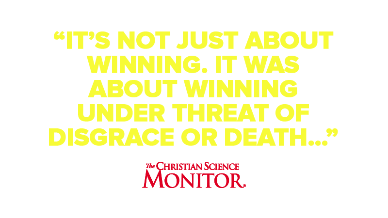 """It's Not just about winning. It was about winning under threat of  disgrace or death…"""