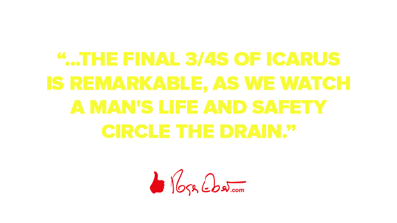 """…the final 3/4s of Icarus is remarkable, as we watch a man's life and safety circle the drain."""